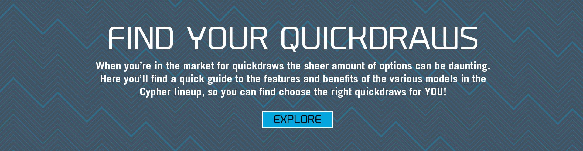 Find Your Quickraws- When you're in the market for quickdraws, the sheer amount of options can be daunting. Here you'll find a quick guide to the features and benefits of the various models in the Cypher lineup so that you can find the right quickdraws.